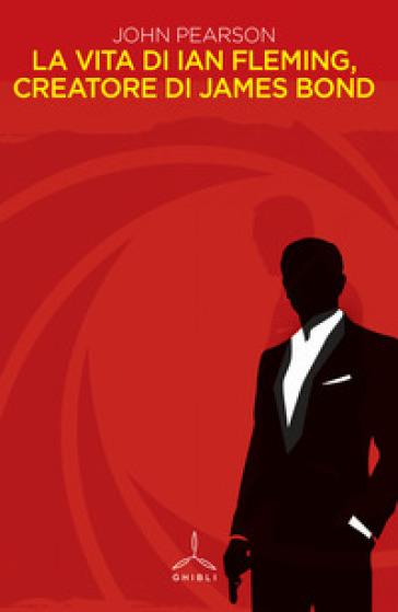 La vita di Ian Fleming, creatore di James Bond - John Pearson |