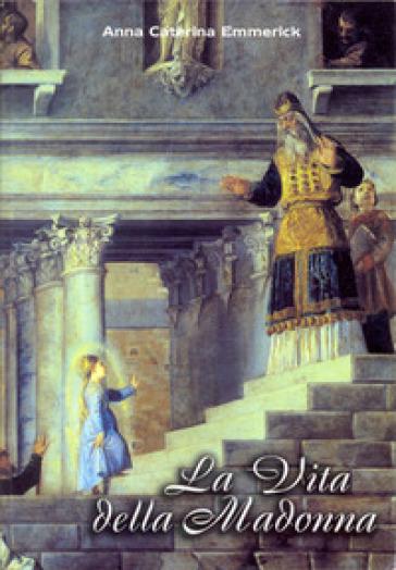 La vita della Madonna secondo le contemplazioni della beata stigmatizzata Anna Caterina Emmerick. Testo tedesco a fronte - Anna K. Emmerick |
