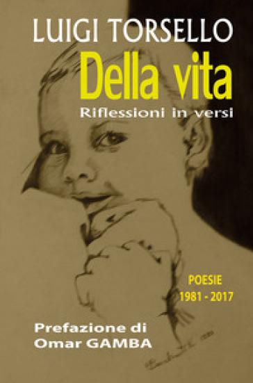 Della vita. Riflessioni in versi. Poesie 1981-2017 - Luigi Torsello | Jonathanterrington.com