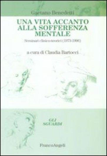 Una vita accanto alla sofferenza mentale. Seminari clinico-teorici (1973-1996) - Gaetano Benedetti | Rochesterscifianimecon.com