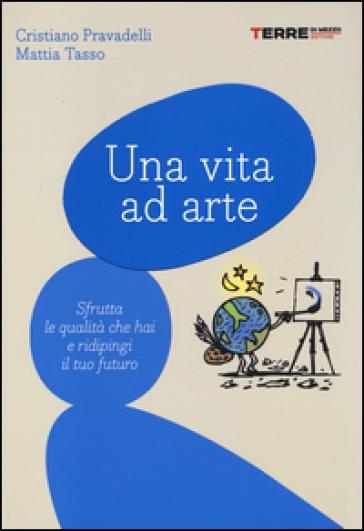 Una vita ad arte. Sfrutta le qualità che hai e ridipingi il tuo futuro - Cristiano Pravadelli | Ericsfund.org