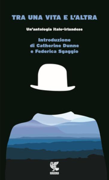Tra una vita e l'altra. Un'antologia italo-irlandese - S. De Franco |