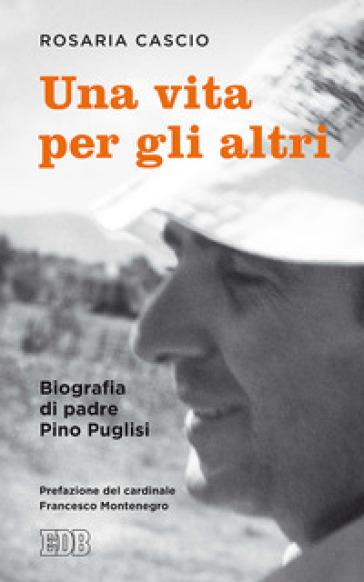 Una vita per gli altri. Biografia di padre Pino Pugllisi - Rosaria Cascio |