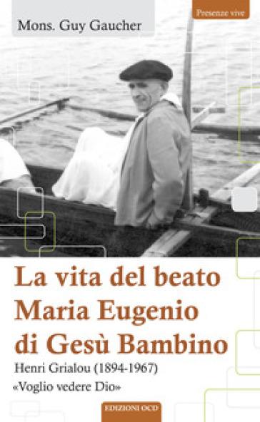 La vita del beato Maria Eugenio di Gesù Bambino. Henri Grialou (1894-1967) - Guy Gaucher   Kritjur.org