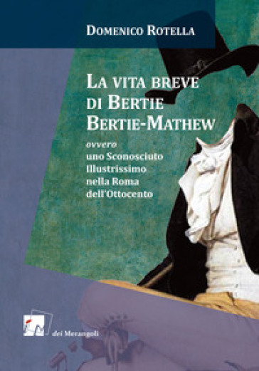 La vita breve di Bertie Bertie-Mathew ovvero uno Sconosciuto Illustrissimo nella Roma dell'Ottocento - Domenico Rotella |