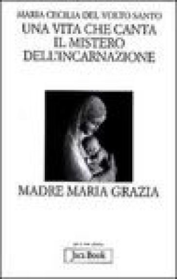 Una vita che canta. Il mistero dell'incarnazione. Madre Maria Grazia - Maria Cecilia del Volto Santo  