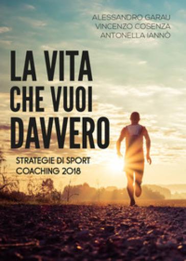 La vita che vuoi davvero. Strategie di coaching - Alessandro Garau   Rochesterscifianimecon.com