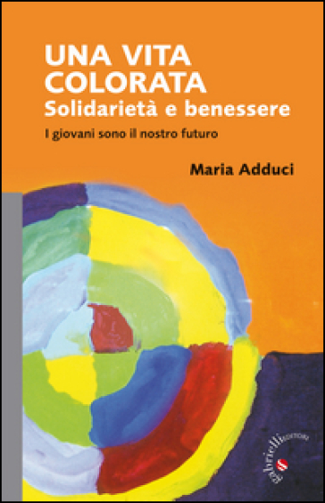 Una vita colorata. Solidarietà e benessere. I giovani sono il nostro futuro - Maria Adduci  