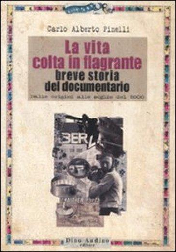 La vita colta in flagrante. Breve storia del documentario. Dalle origini alle soglie del 2000 - Carlo Alberto Pinelli |
