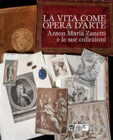 La vita come opera d'arte. Anton Maria Zanetti e le sue collezioni - A. Craievich |