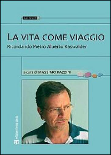 La vita come viaggio. Ricordando Pietro Alberto Kaswalder - M. Pazzini  