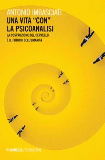 Una vita «con» la psicoanalisi. La costruzione del cervello e il futuro dell'umanità - Antonio Imbasciati |