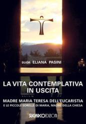 La vita contemplativa in uscita. Madre Maria Teresa dell'Eucaristia - Eliana Pasini