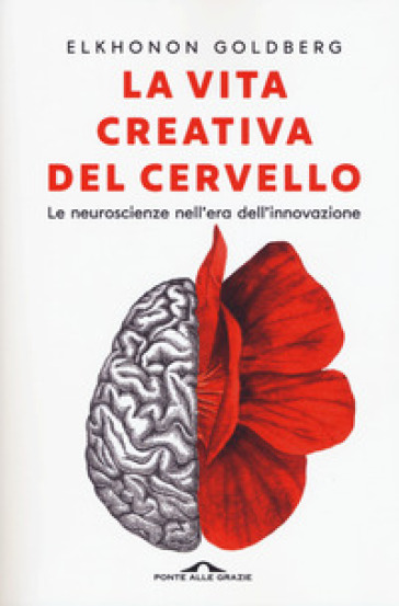 La vita creativa del cervello. Le neuroscienze nell'era dell'innovazione - Elkhonon Goldberg | Jonathanterrington.com