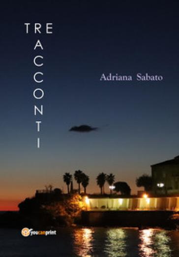 La vita, la cronaca. Tre racconti - Adriana Sabato  