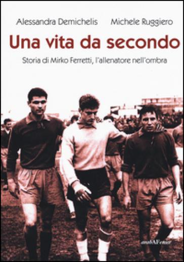 Una vita da secondo. Storia di Mirko Ferretti, l'allenatore nell'ombra. Ediz. illustrata - Alessandra Demichelis |