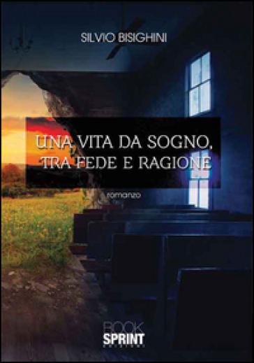 Una vita da sogno, tra fede e ragione - Silvio Bisighini | Kritjur.org