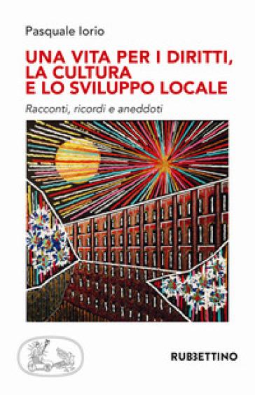 Una vita per i diritti. La cultura e lo sviluppo locale - Pasquale Iorio  
