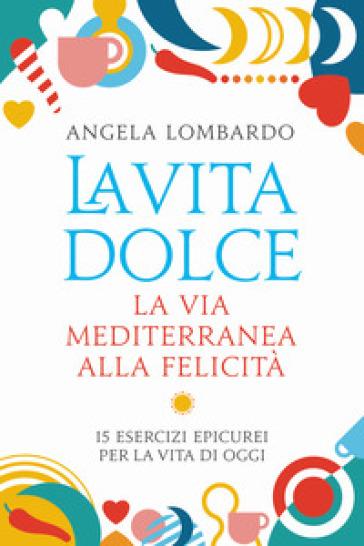 La vita dolce. La via mediterranea alla felicità. 15 esercizi epicurei per la vita di oggi - Angela Lombardo pdf epub