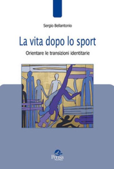 La vita dopo lo sport. Orientare le transizioni identitarie - Sergio Bellantonio |