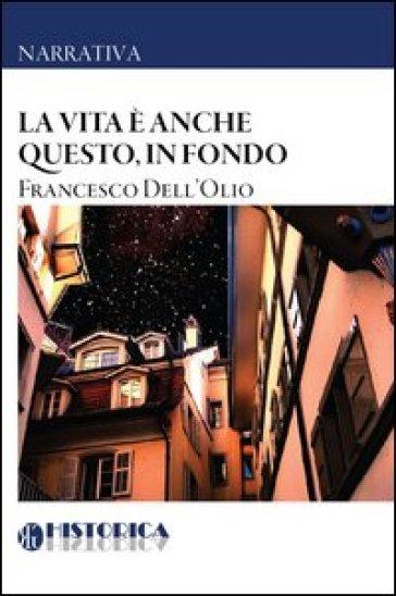 La vita è anche questo, in fondo - Francesco Dell'Olio | Jonathanterrington.com