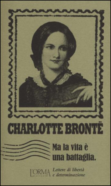 Ma la vita è una battaglia. Lettere di libertà e determinazione - Charlotte Bronte |