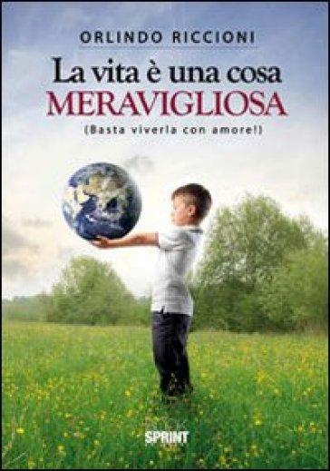 La vita è una cosa meravigliosa (Basta viverla con amore!) - Orlindo Riccioni | Jonathanterrington.com