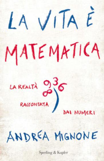 La vita è matematica. La realtà raccontata dai numeri - Andrea Mignone |