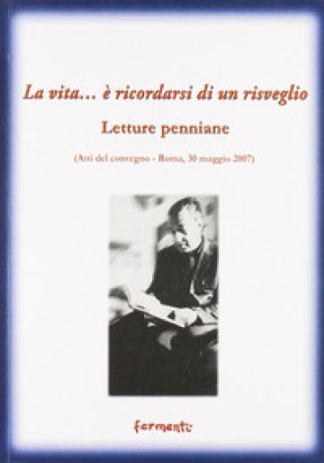 La vita... è ricordarsi di un risveglio (letture penniane). Atti del Convegno (Roma, 30 maggio 2007) - M. Vigilante |