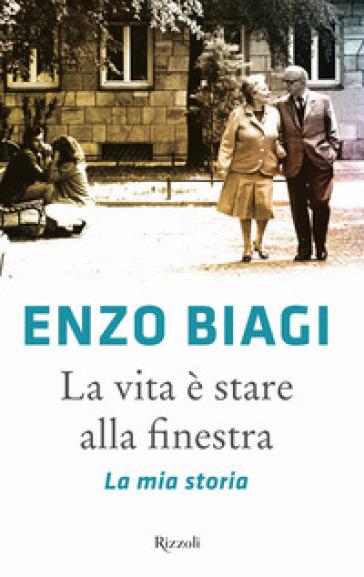 La vita è stare alla finestra. La mia storia - Enzo Biagi |