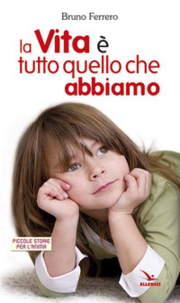 La vita è tutto quello che abbiamo - Bruno Ferrero | Rochesterscifianimecon.com