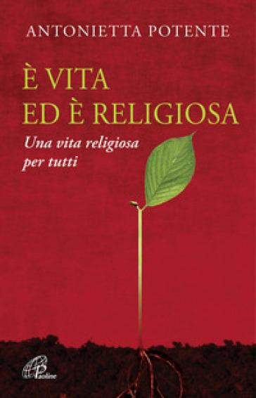 E vita ed è religiosa. Una vita religiosa per tutti - Antonietta Potente |