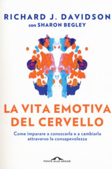 La vita emotiva del cervello. Come imparare a conoscerla e a cambiarla attraverso la consapevolezza - Richard J. Davidson | Thecosgala.com