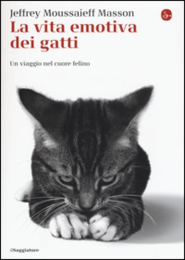 La vita emotiva dei gatti. Un viaggio nel cuore del felino - Jeffrey Moussaieff Masson |