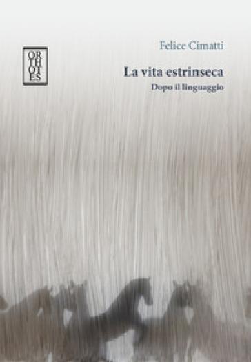 La vita estrinseca. Dopo il linguaggio - Felice Cimatti   Jonathanterrington.com