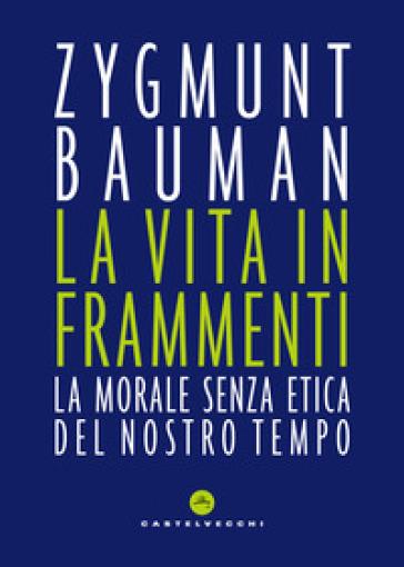 La vita in frammenti. La morale senza etica del nostro tempo - Zygmunt Bauman | Ericsfund.org