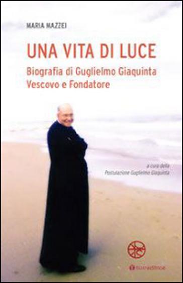 Una vita di luce. Biografia di Guglielmo Giaquinta vescovo e fondatore - Maria Mazzei  