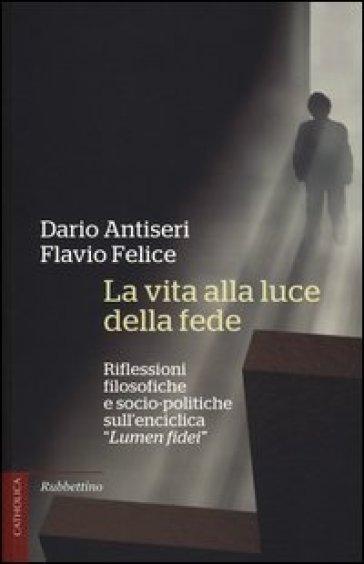 La vita alla luce della fede. Riflessioni filosofiche e socio-politiche sull'enciclica «Lumen fidei» - Dario Antiseri  
