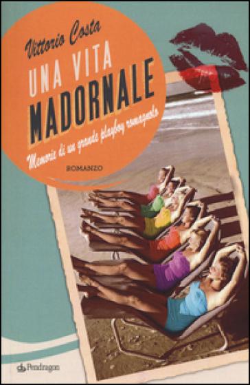 Una vita madornale. Memorie di un grande playboy romagnolo - Vittorio Costa |