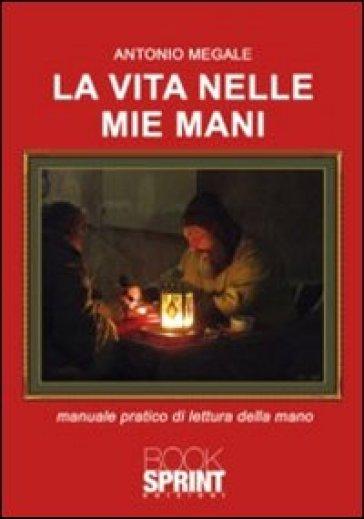 La vita nelle mie mani. Manuale pratico di lettura della mano - Antonio Megale |