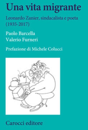 Una vita migrante. Leonardo Zanier, sindacalista e poeta (1935-2017) - Paolo Barcella |