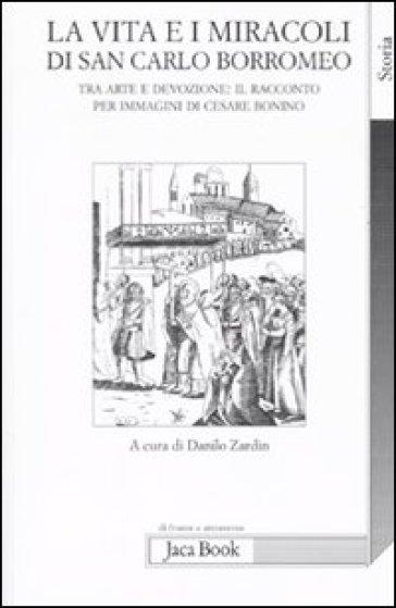 La vita e i miracoli di san Carlo Borromeo. Tra arte e devozione: il racconto per immagini di Cesare Bonino - D. Zardin |