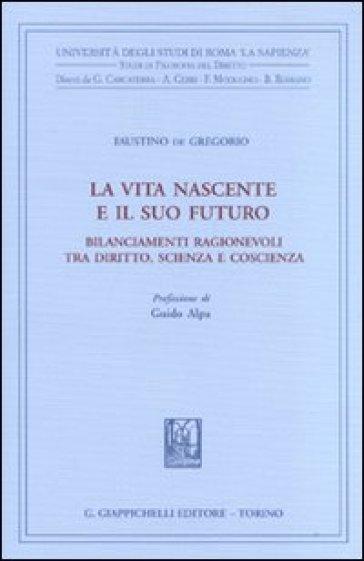 La vita nascente e il suo futuro. Bilanciamenti ragionevoli tra diritto, scienza e coscienza - Faustino De Gregorio |