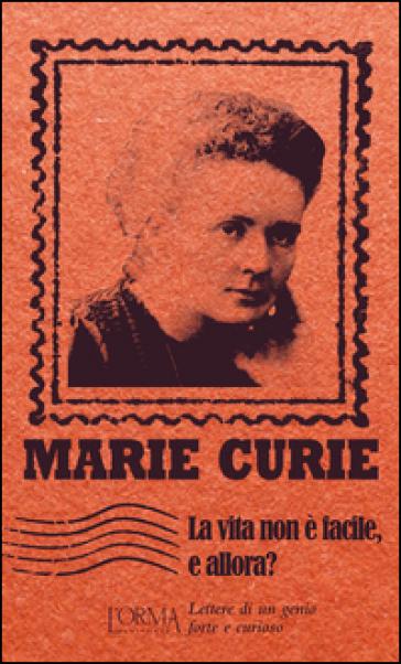 La vita non è facile, e allora? Lettere di un genio forte e curioso - Marie Curie | Rochesterscifianimecon.com