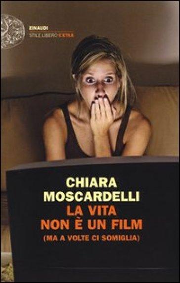 La vita non è un film (ma a volte ci somiglia) - Chiara Moscardelli |