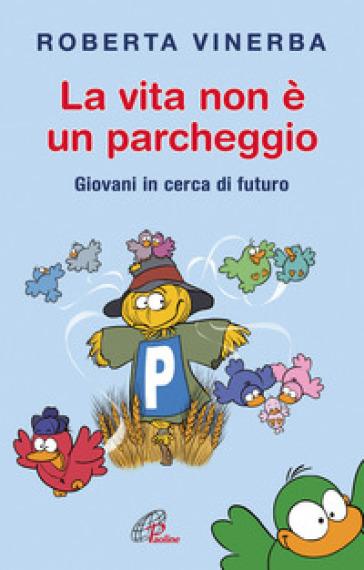 La vita non è un parcheggio. Giovani in cerca di futuro - Roberta Vinerba |