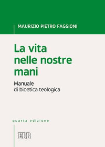 La vita nelle nostre mani. Manuale di bioetica teologica - Maurizio Pietro Faggioni |