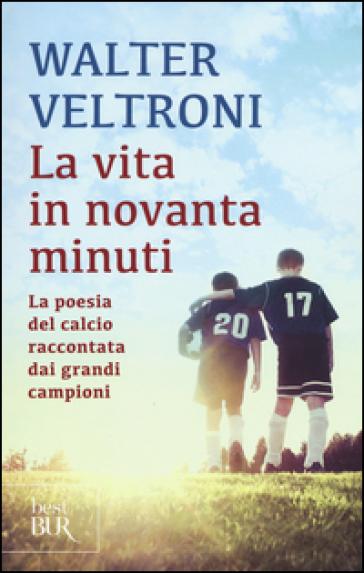 La vita in novanta minuti. La poesia del calcio raccontata dai grandi campioni - Walter Veltroni |