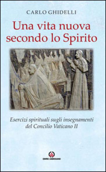 Una vita nuova secondo lo spirito. Esercizi spirituali sugli insegnamenti del Concilio Vaticano II - Carlo Ghidelli   Kritjur.org