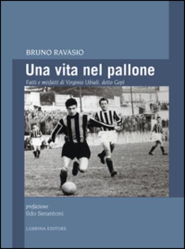 Una vita nel pallone. Fatti e misfatti di Virginio Ubiali, detto Gepì - Bruno Ravasio  
